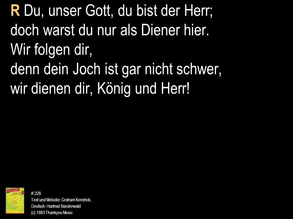 # 228 Text und Melodie: Graham Kendrick, Deutsch: Hartmut Sünderwald (c) 1983 Thankyou Music R Du, unser Gott, du bist der Herr; doch warst du nur als
