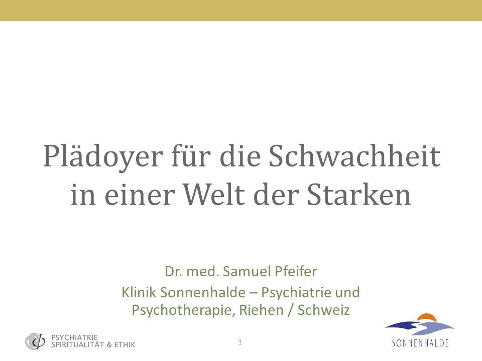 1 Plädoyer für die Schwachheit in einer Welt der Starken Dr. med. Samuel Pfeifer Klinik Sonnenhalde – Psychiatrie und Psychotherapie, Riehen / Schweiz