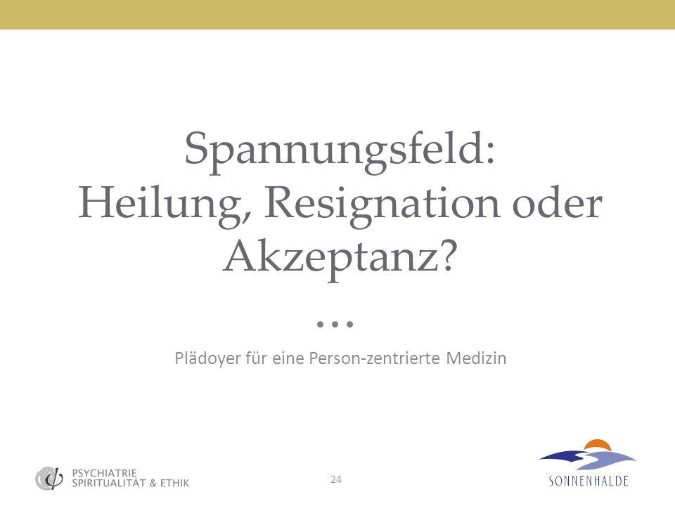 24 Spannungsfeld: Heilung, Resignation oder Akzeptanz? Plädoyer für eine Person-zentrierte Medizin