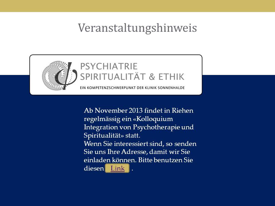 33 Veranstaltungshinweis 33 Ab November 2013 findet in Riehen regelmässig ein «Kolloquium Integration von Psychotherapie und Spiritualität» statt. Wen