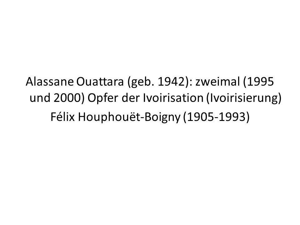 Alassane Ouattara (geb. 1942): zweimal (1995 und 2000) Opfer der Ivoirisation (Ivoirisierung) Félix Houphouët-Boigny (1905-1993)
