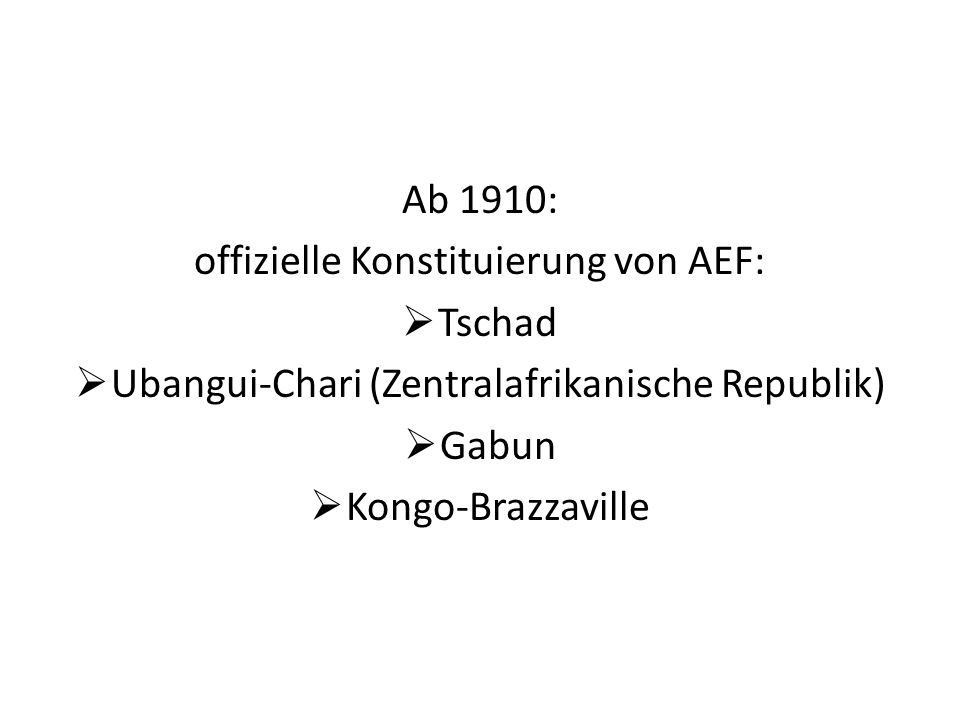 Ab 1910: offizielle Konstituierung von AEF: Tschad Ubangui-Chari (Zentralafrikanische Republik) Gabun Kongo-Brazzaville