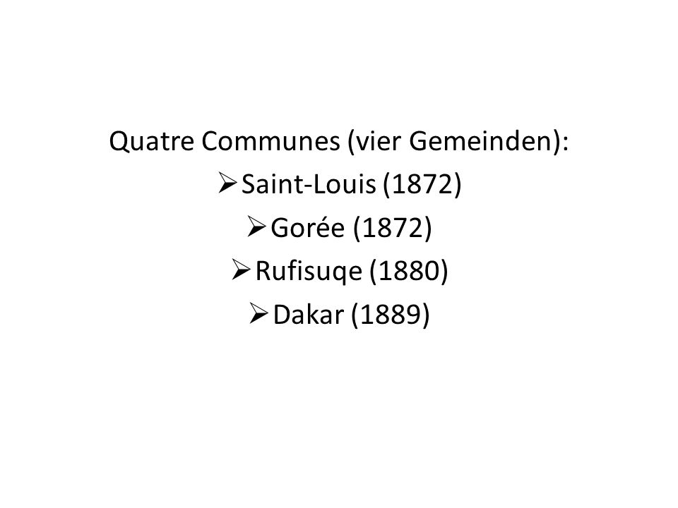 Quatre Communes (vier Gemeinden): Saint-Louis (1872) Gorée (1872) Rufisuqe (1880) Dakar (1889)