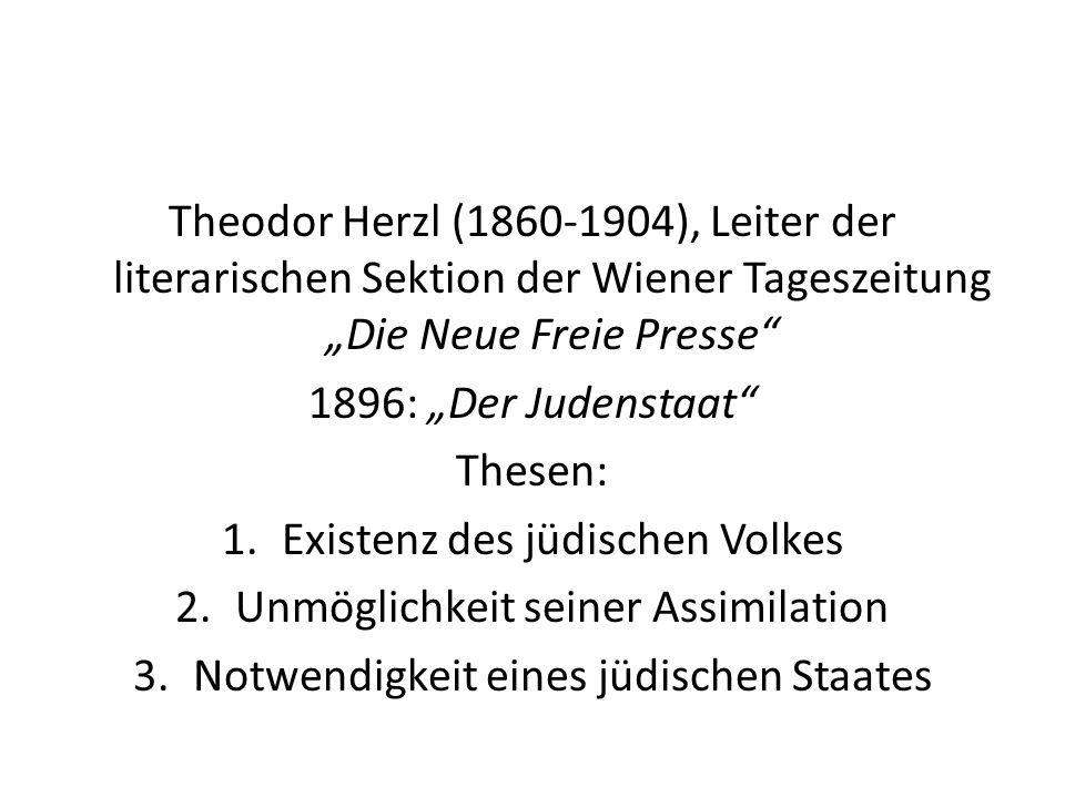 Theodor Herzl (1860-1904), Leiter der literarischen Sektion der Wiener Tageszeitung Die Neue Freie Presse 1896: Der Judenstaat Thesen: 1.Existenz des