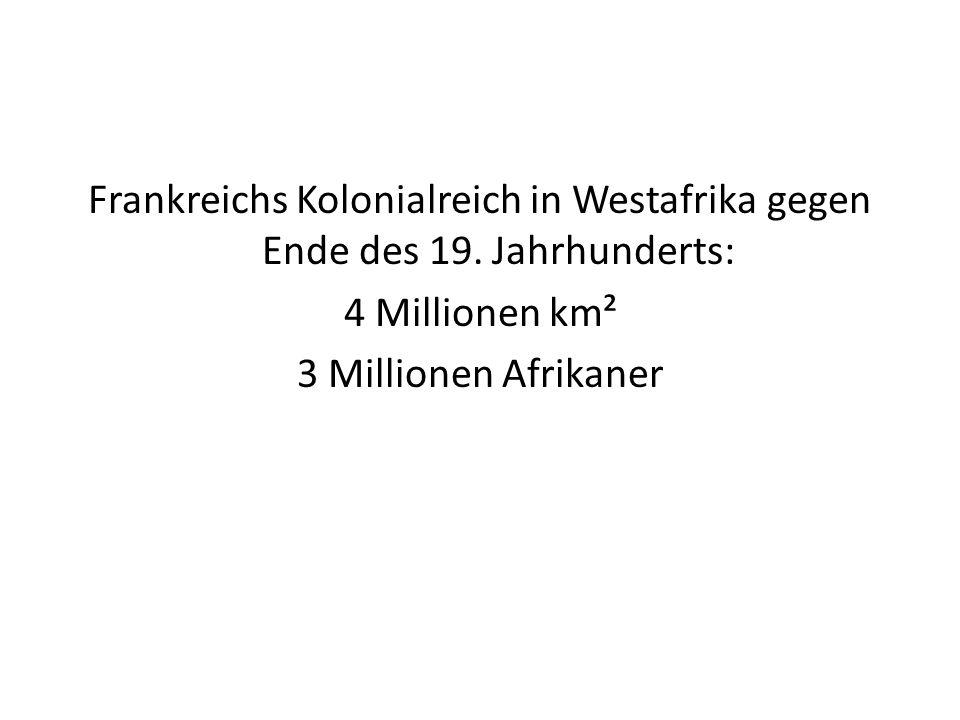 Frankreichs Kolonialreich in Westafrika gegen Ende des 19. Jahrhunderts: 4 Millionen km² 3 Millionen Afrikaner