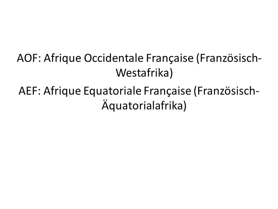 AOF: Afrique Occidentale Française (Französisch- Westafrika) AEF: Afrique Equatoriale Française (Französisch- Äquatorialafrika)