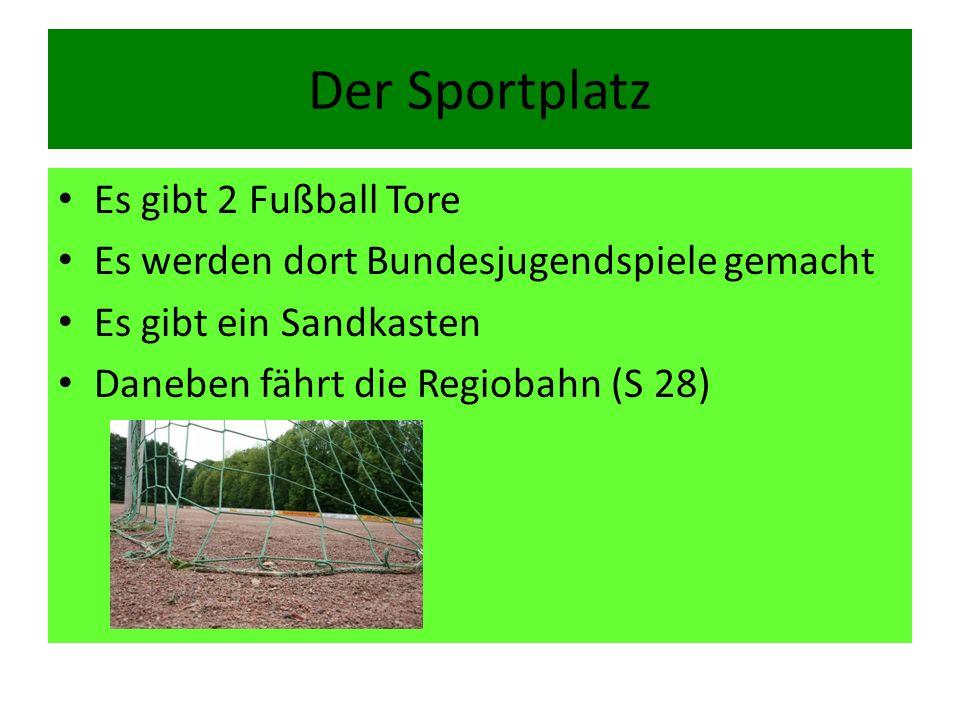 Der Sportplatz Es gibt 2 Fußball Tore Es werden dort Bundesjugendspiele gemacht Es gibt ein Sandkasten Daneben fährt die Regiobahn (S 28)