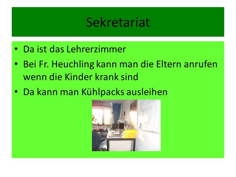 Sekretariat Da ist das Lehrerzimmer Bei Fr. Heuchling kann man die Eltern anrufen wenn die Kinder krank sind Da kann man Kühlpacks ausleihen
