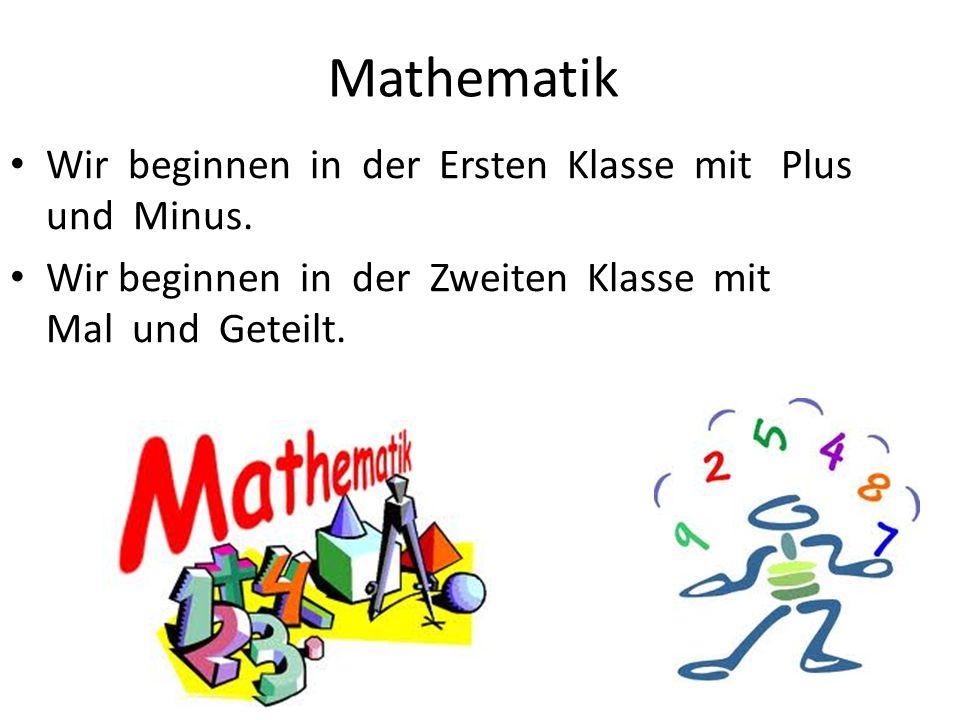 Wir beginnen in der Ersten Klasse mit Plus und Minus. Wir beginnen in der Zweiten Klasse mit Mal und Geteilt. Mathematik