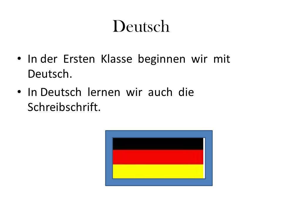 Deutsch In der Ersten Klasse beginnen wir mit Deutsch. In Deutsch lernen wir auch die Schreibschrift.