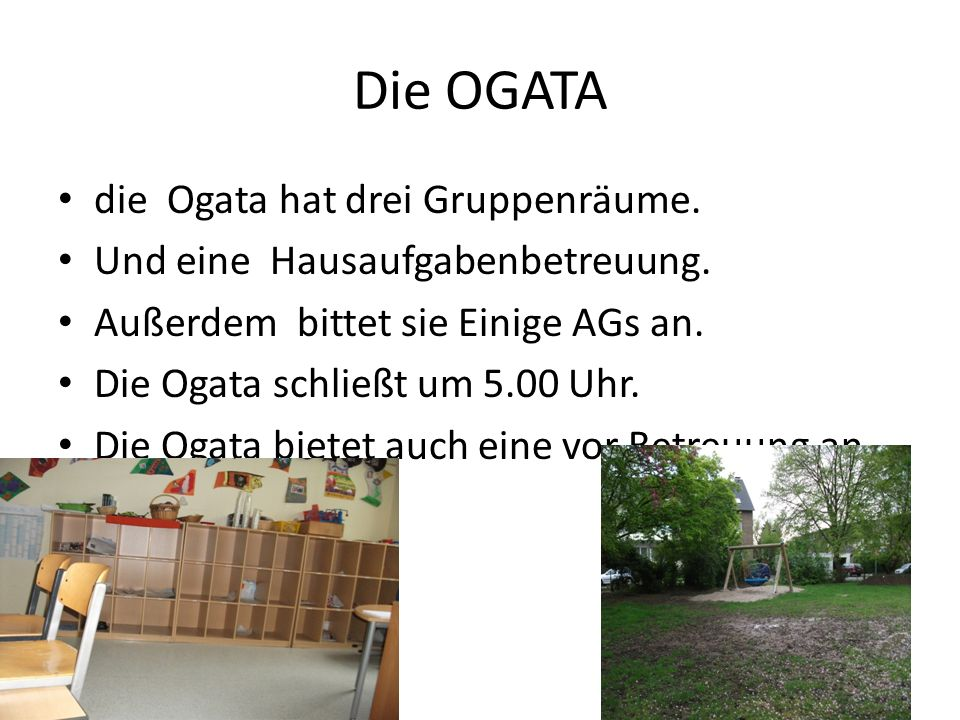Die OGATA die Ogata hat drei Gruppenräume. Und eine Hausaufgabenbetreuung. Außerdem bittet sie Einige AGs an. Die Ogata schließt um 5.00 Uhr. Die Ogat