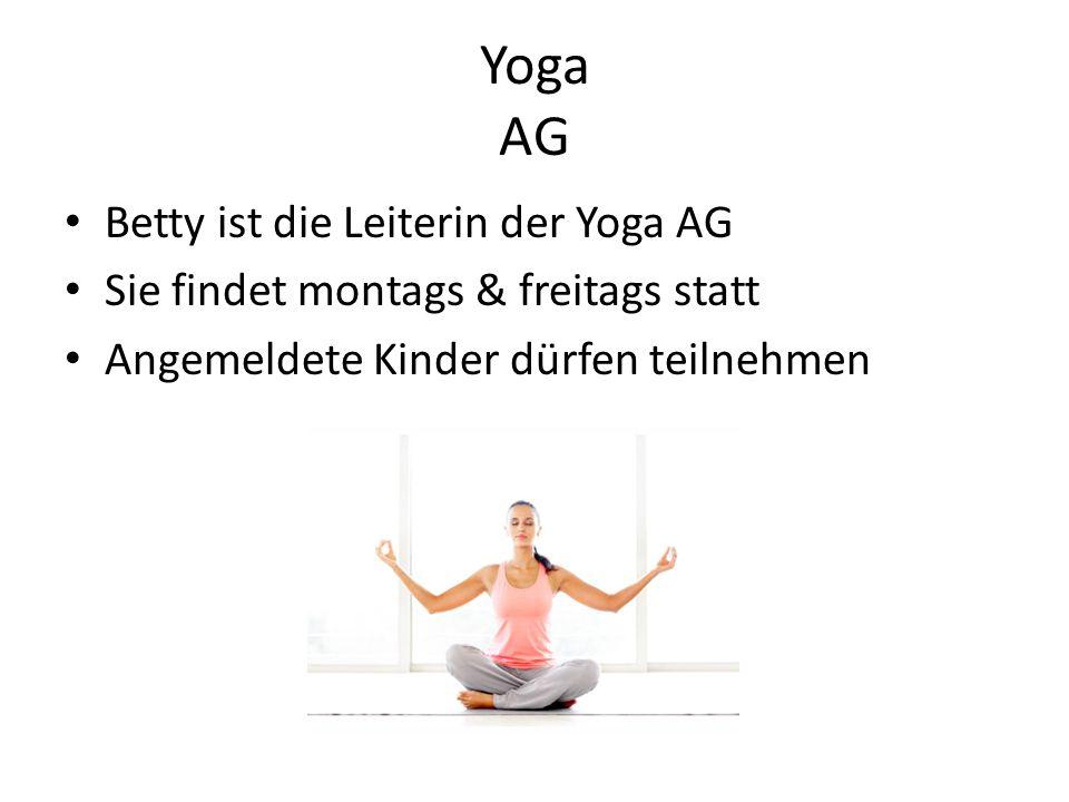 Yoga AG Betty ist die Leiterin der Yoga AG Sie findet montags & freitags statt Angemeldete Kinder dürfen teilnehmen