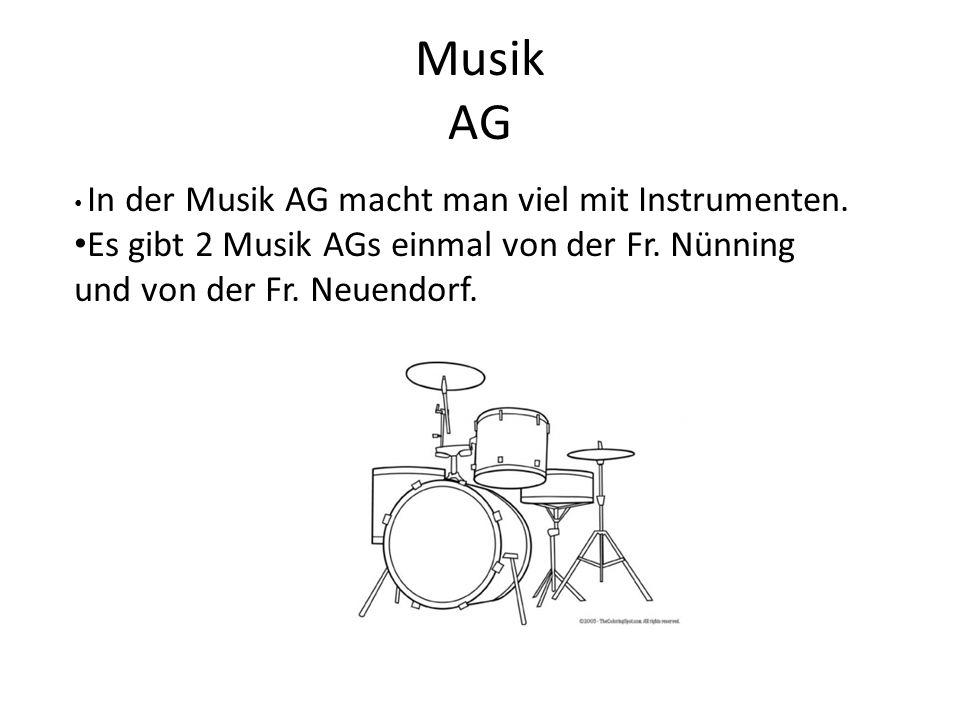 Musik AG In der Musik AG macht man viel mit Instrumenten. Es gibt 2 Musik AGs einmal von der Fr. Nünning und von der Fr. Neuendorf.
