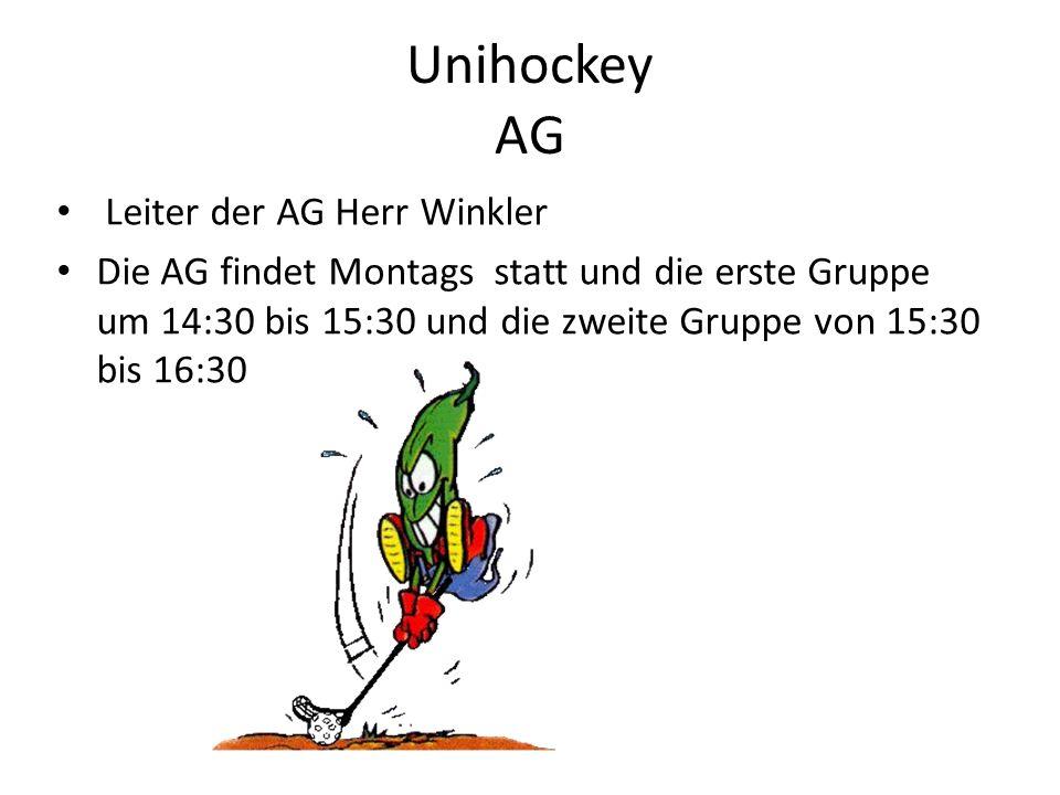 Unihockey AG Leiter der AG Herr Winkler Die AG findet Montags statt und die erste Gruppe um 14:30 bis 15:30 und die zweite Gruppe von 15:30 bis 16:30