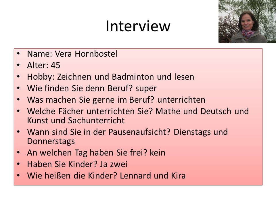 Interview Name: Vera Hornbostel Alter: 45 Hobby: Zeichnen und Badminton und lesen Wie finden Sie denn Beruf? super Was machen Sie gerne im Beruf? unte