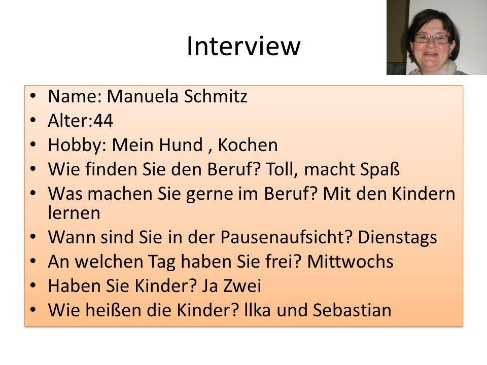 Interview Name: Manuela Schmitz Alter:44 Hobby: Mein Hund, Kochen Wie finden Sie den Beruf? Toll, macht Spaß Was machen Sie gerne im Beruf? Mit den Ki