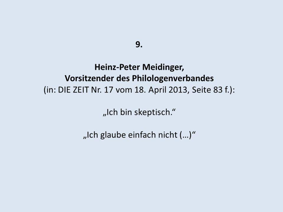 9. Heinz-Peter Meidinger, Vorsitzender des Philologenverbandes (in: DIE ZEIT Nr. 17 vom 18. April 2013, Seite 83 f.): Ich bin skeptisch. Ich glaube ei