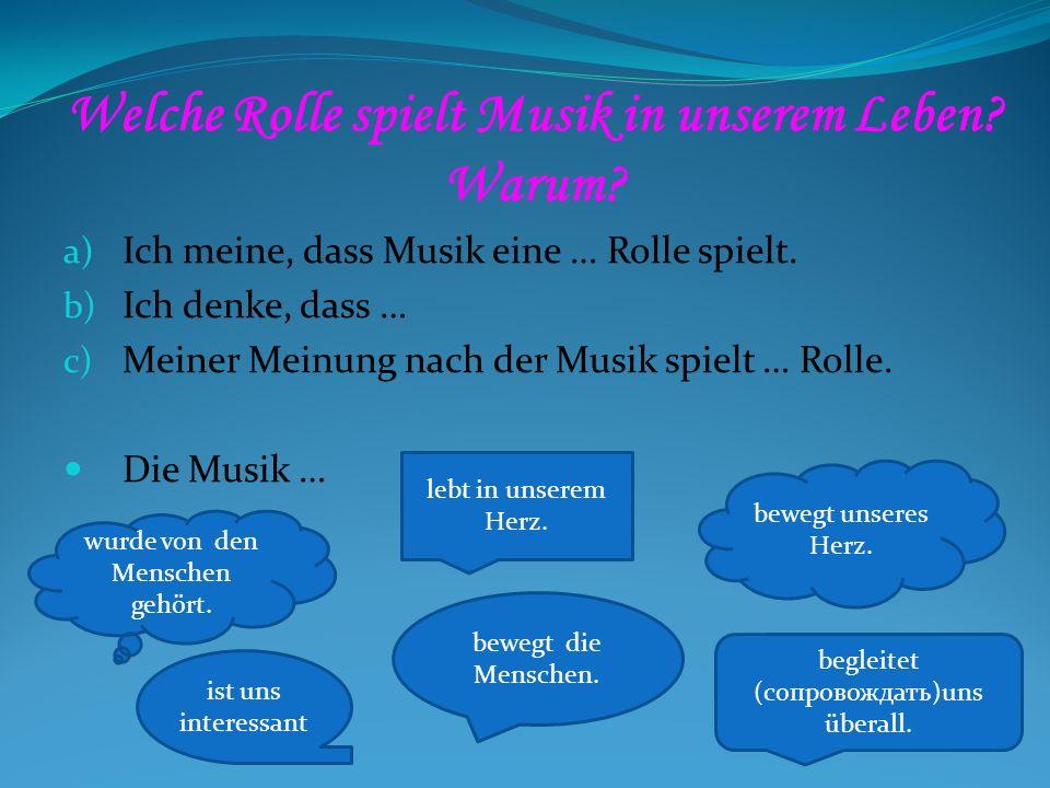 Welche Rolle spielt Musik in unserem Leben? Warum? a) Ich meine, dass Musik eine … Rolle spielt. b) Ich denke, dass … c) Meiner Meinung nach der Musik
