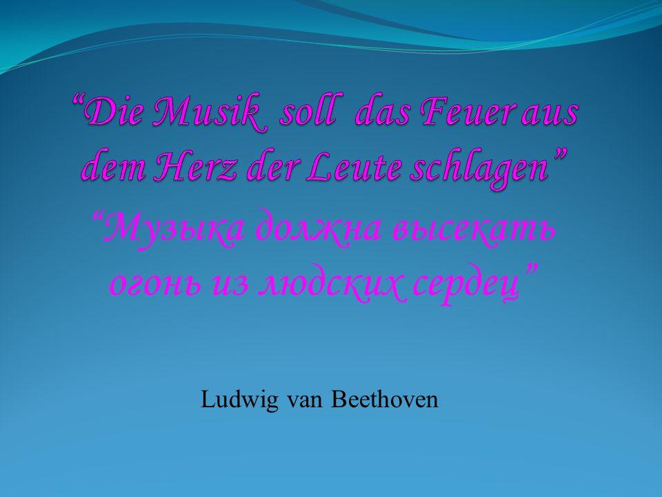 Музыка должна высекать огонь из людских сердец Ludwig van Beethoven