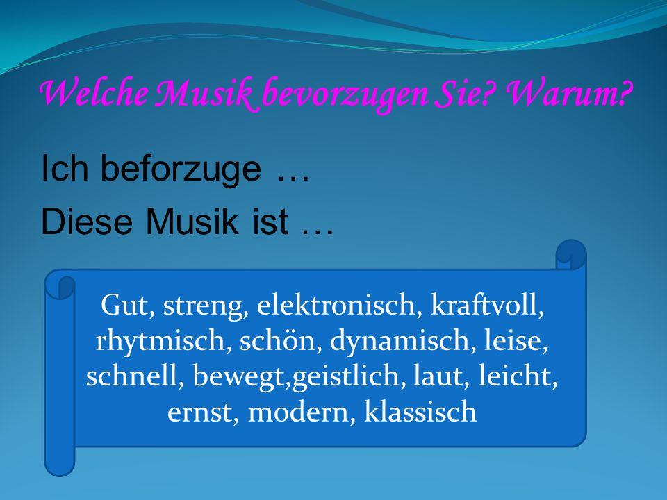 Welche Musik bevorzugen Sie? Warum? Ich beforzuge … Diese Musik ist … Gut, streng, elektronisch, kraftvoll, rhytmisch, schön, dynamisch, leise, schnel