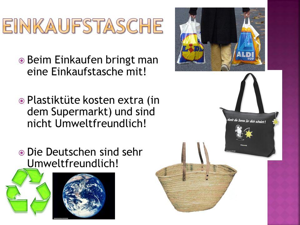 Beim Einkaufen bringt man eine Einkaufstasche mit! Plastiktüte kosten extra (in dem Supermarkt) und sind nicht Umweltfreundlich! Die Deutschen sind se
