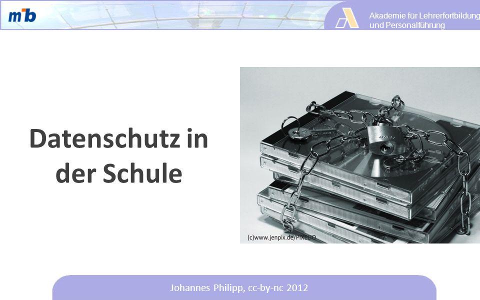 Akademie für Lehrerfortbildung und Personalführung Johannes Philipp, cc-by-nc 2012 Datenschutz in der Schule