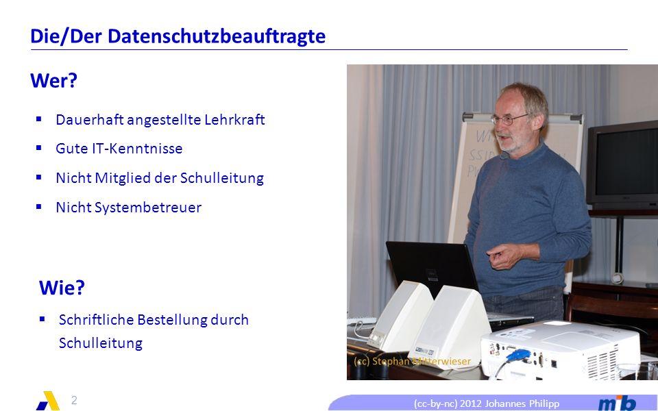 (cc-by-nc) 2012 Johannes Philipp Die/Der Datenschutzbeauftragte Aufgaben Durchführung der datenschutz- rechtlichen Freigaben Führen des Verfahrensverzeichnisses Beratung der Beschäftigten und der Schulleitung Hinwirken auf die Einhaltung des Datenschutzes 3