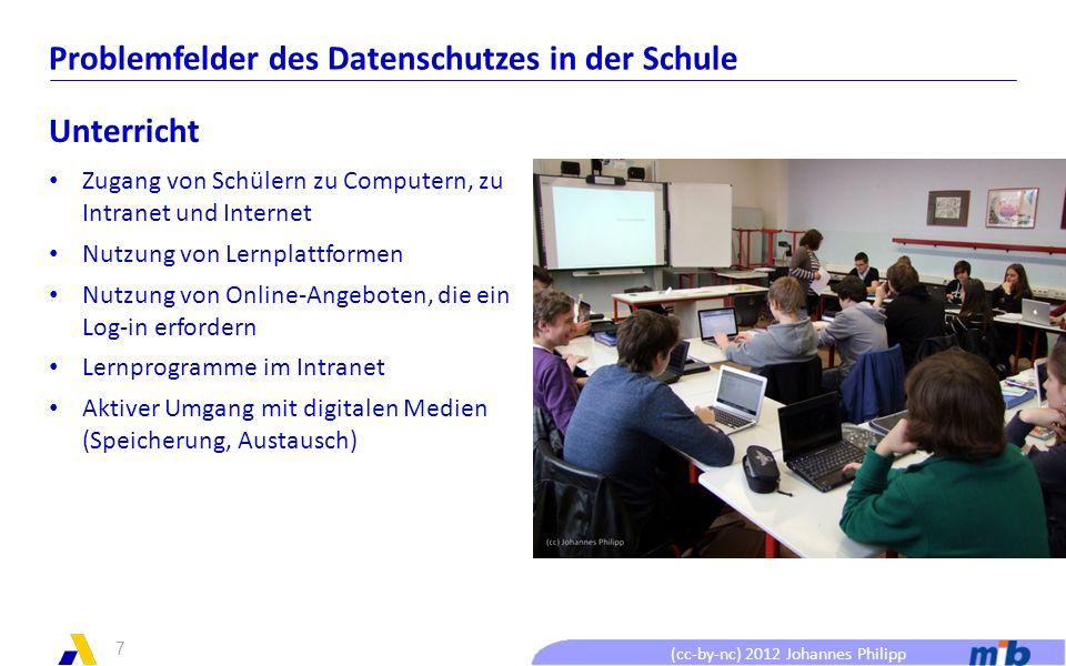 (cc-by-nc) 2012 Johannes Philipp Problemfelder des Datenschutzes in der Schule Unterricht Zugang von Schülern zu Computern, zu Intranet und Internet Nutzung von Lernplattformen Nutzung von Online-Angeboten, die ein Log-in erfordern Lernprogramme im Intranet Aktiver Umgang mit digitalen Medien (Speicherung, Austausch) 7