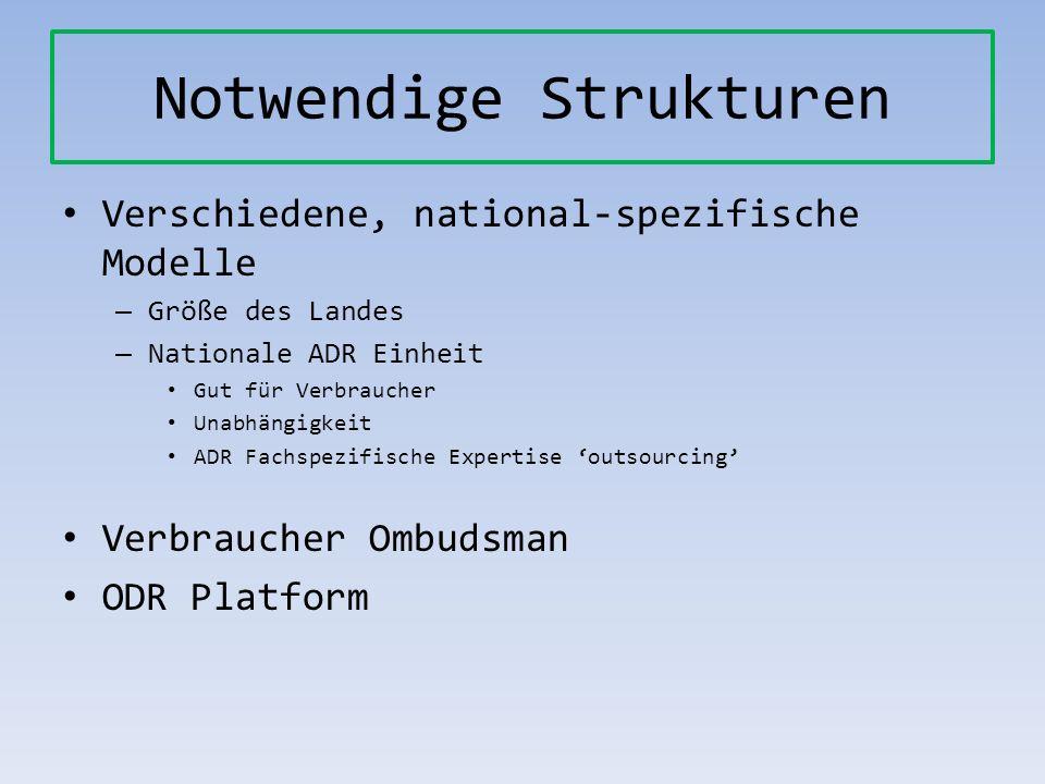 Notwendige Strukturen Verschiedene, national-spezifische Modelle – Größe des Landes – Nationale ADR Einheit Gut für Verbraucher Unabhängigkeit ADR Fac