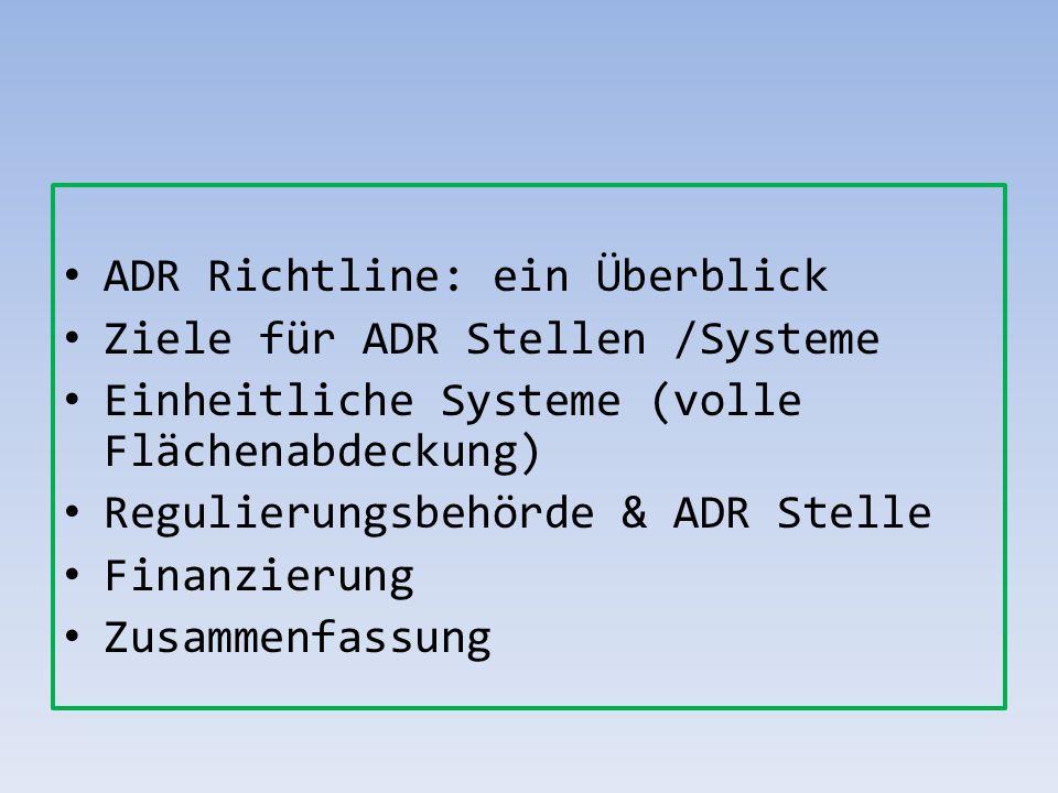 ADR Richtline: ein Überblick Ziele für ADR Stellen /Systeme Einheitliche Systeme (volle Flächenabdeckung) Regulierungsbehörde & ADR Stelle Finanzierun