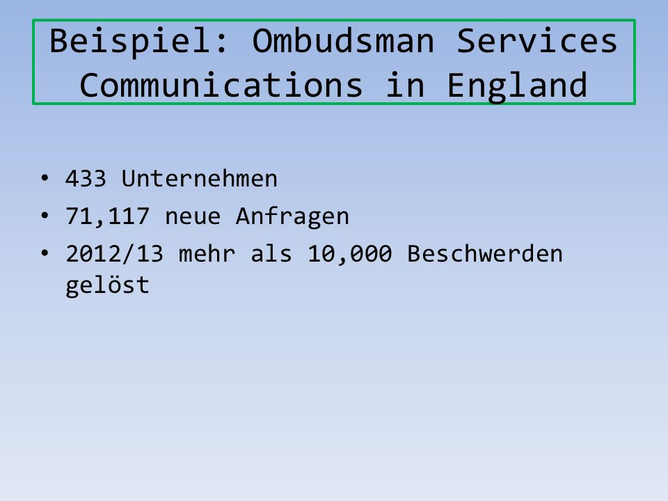 Beispiel: Ombudsman Services Communications in England 433 Unternehmen 71,117 neue Anfragen 2012/13 mehr als 10,000 Beschwerden gelöst