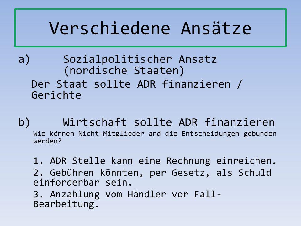Verschiedene Ansätze a)Sozialpolitischer Ansatz (nordische Staaten) Der Staat sollte ADR finanzieren / Gerichte b) Wirtschaft sollte ADR finanzieren W