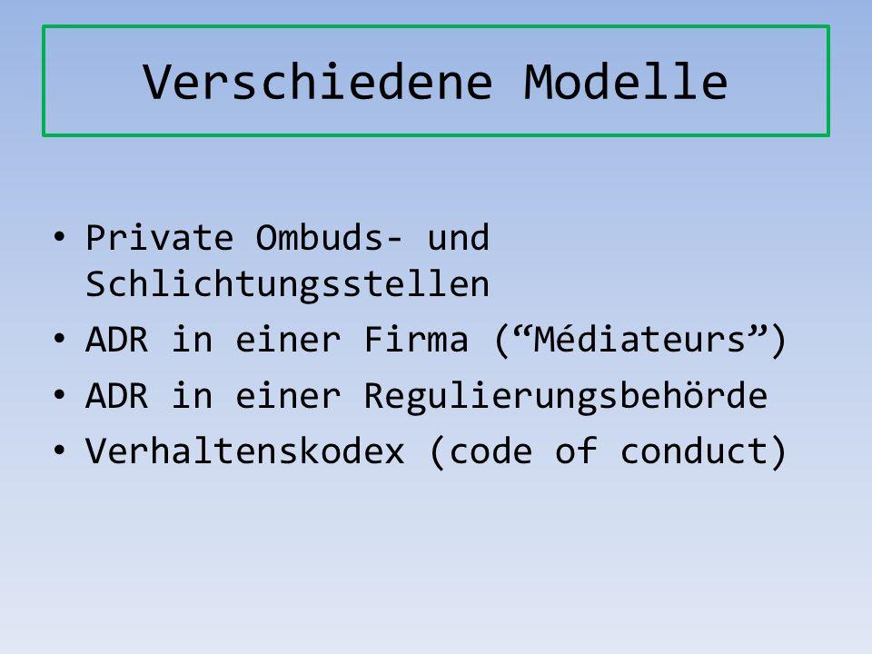 Verschiedene Modelle Private Ombuds- und Schlichtungsstellen ADR in einer Firma (Médiateurs) ADR in einer Regulierungsbehörde Verhaltenskodex (code of
