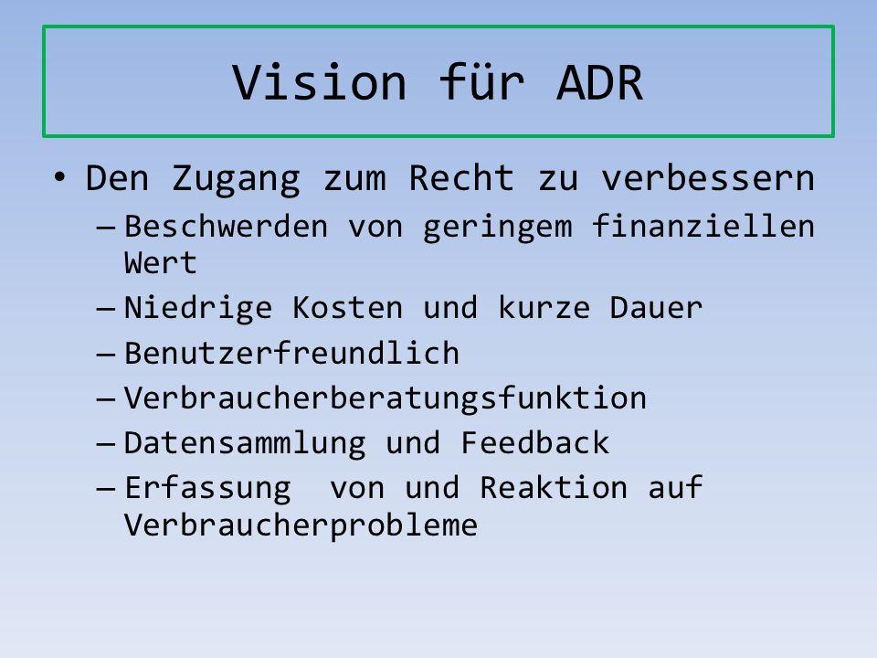 Vision für ADR Den Zugang zum Recht zu verbessern – Beschwerden von geringem finanziellen Wert – Niedrige Kosten und kurze Dauer – Benutzerfreundlich