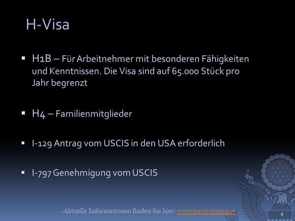 L-Visa (Firmeninterne Versetzung) L1 – für firmeninterne Versetzung einer Arbeitskraft zur Mutter- oder Tochtergesellschaft in den USA (muss in den letzten drei Jahren mindestens 12 Monate kontinuierlich außerhalb der USA Vollzeit beschäftigt gewesen sein) Facharbeiter: 5 Jahre; Manager/ Führungskräfte: 5 Jahre Blanket Petition und Individual Petition I-129 Antrag vom USCIS in den USA erforderlich I-797 Genehmigung vom USCIS Familienmitglieder: L-2 (Arbeitserlaubnis kann beantragt werden) 9 -Aktuelle Informationen finden Sie hier: www.travel.state.govwww.travel.state.gov