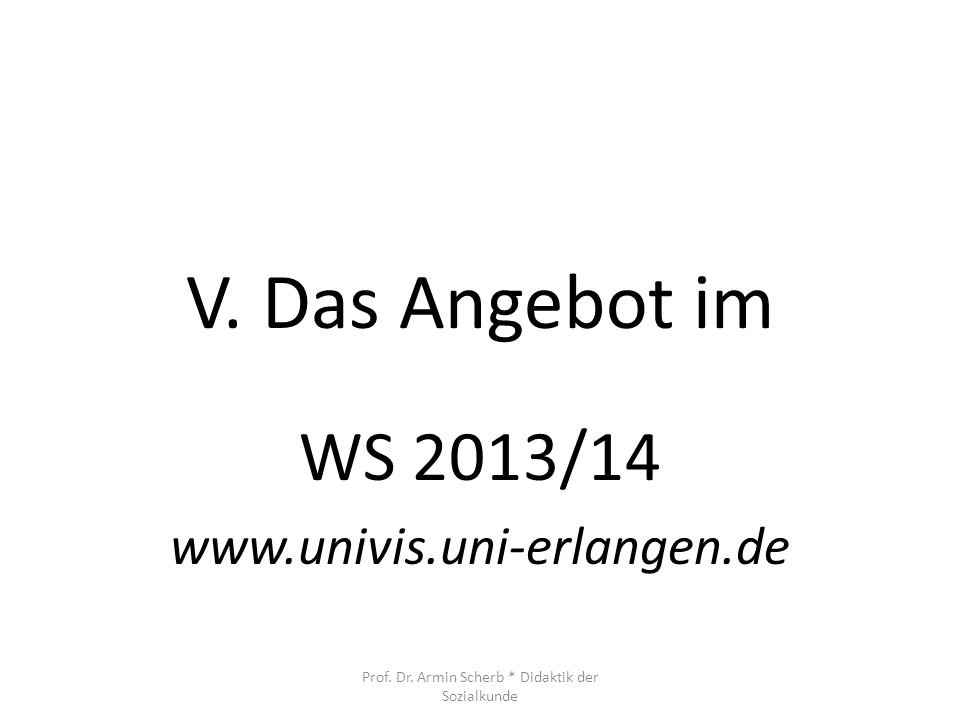 V. Das Angebot im WS 2013/14 www.univis.uni-erlangen.de Prof. Dr. Armin Scherb * Didaktik der Sozialkunde