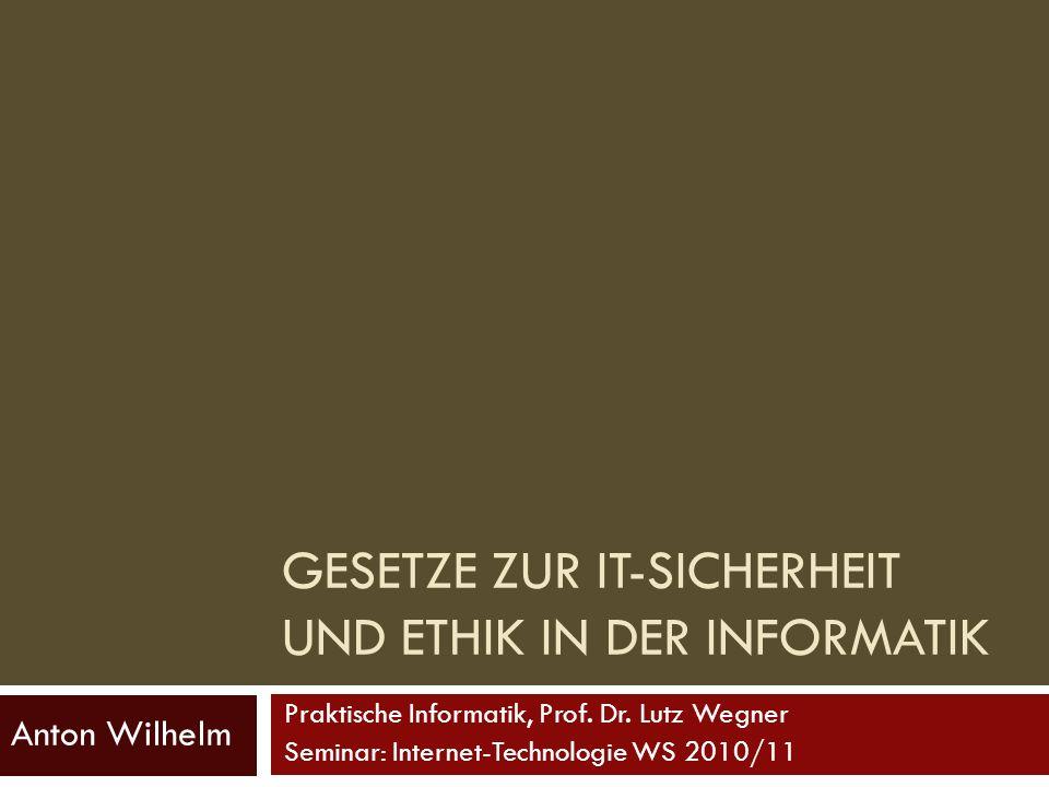 GESETZE ZUR IT-SICHERHEIT UND ETHIK IN DER INFORMATIK Anton Wilhelm Praktische Informatik, Prof. Dr. Lutz Wegner Seminar: Internet-Technologie WS 2010