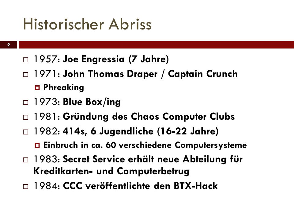 Historischer Abriss 1957: Joe Engressia (7 Jahre) 1971: John Thomas Draper / Captain Crunch Phreaking 1973: Blue Box/ing 1981: Gründung des Chaos Computer Clubs 1982: 414s, 6 Jugendliche (16-22 Jahre) Einbruch in ca.