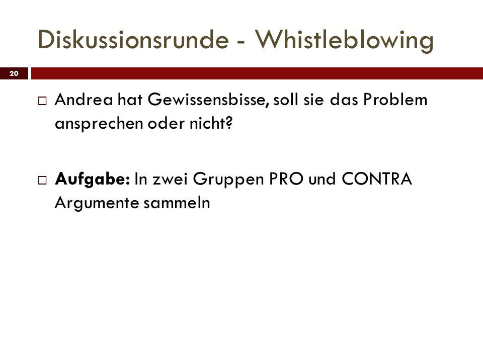 Diskussionsrunde - Whistleblowing 20 Andrea hat Gewissensbisse, soll sie das Problem ansprechen oder nicht? Aufgabe: In zwei Gruppen PRO und CONTRA Ar