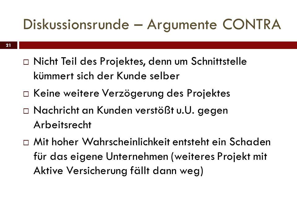 Diskussionsrunde – Argumente CONTRA 21 Nicht Teil des Projektes, denn um Schnittstelle kümmert sich der Kunde selber Keine weitere Verzögerung des Pro
