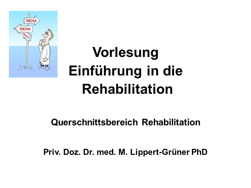 Vorlesung Einführung in die Rehabilitation Querschnittsbereich Rehabilitation Priv. Doz. Dr. med. M. Lippert-Grüner PhD