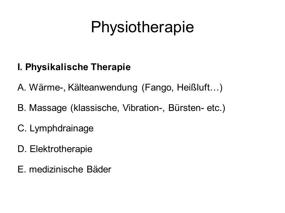 Physiotherapie I. Physikalische Therapie A. Wärme-, Kälteanwendung (Fango, Heißluft…) B. Massage (klassische, Vibration-, Bürsten- etc.) C. Lymphdrain