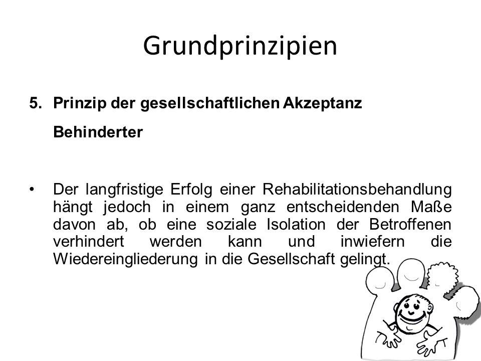 Grundprinzipien 5.Prinzip der gesellschaftlichen Akzeptanz Behinderter Der langfristige Erfolg einer Rehabilitationsbehandlung hängt jedoch in einem g