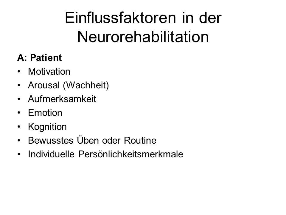 Einflussfaktoren in der Neurorehabilitation A: Patient Motivation Arousal (Wachheit) Aufmerksamkeit Emotion Kognition Bewusstes Üben oder Routine Indi
