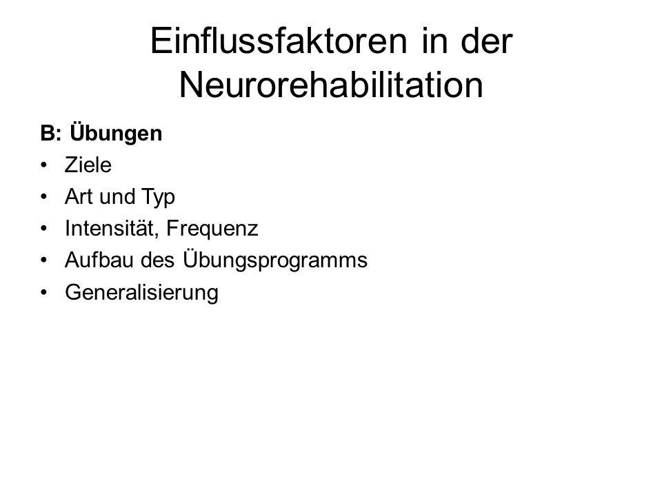 Einflussfaktoren in der Neurorehabilitation B: Übungen Ziele Art und Typ Intensität, Frequenz Aufbau des Übungsprogramms Generalisierung