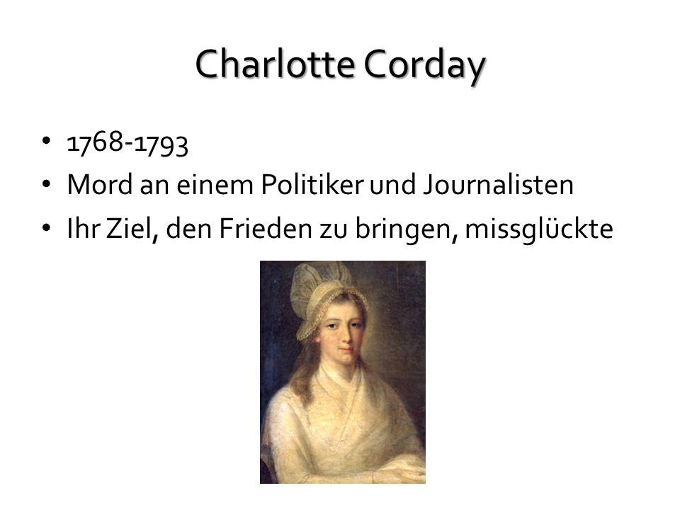 Charlotte Corday 1768-1793 Mord an einem Politiker und Journalisten Ihr Ziel, den Frieden zu bringen, missglückte