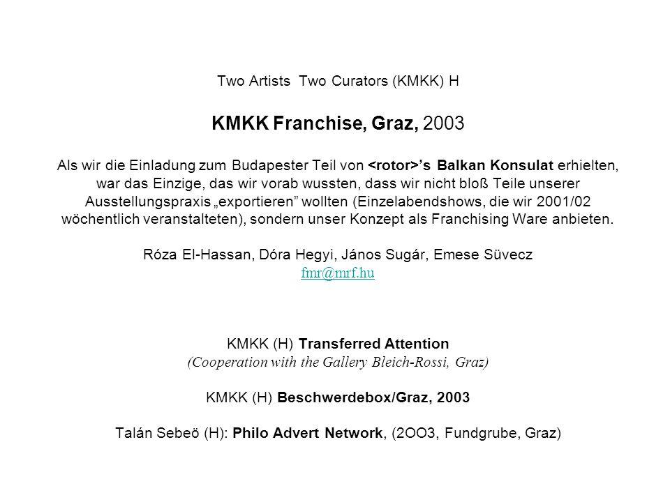 Two Artists Two Curators (KMKK) H KMKK Franchise, Graz, 2003 Als wir die Einladung zum Budapester Teil von s Balkan Konsulat erhielten, war das Einzige, das wir vorab wussten, dass wir nicht bloß Teile unserer Ausstellungspraxis exportieren wollten (Einzelabendshows, die wir 2001/02 wöchentlich veranstalteten), sondern unser Konzept als Franchising Ware anbieten.