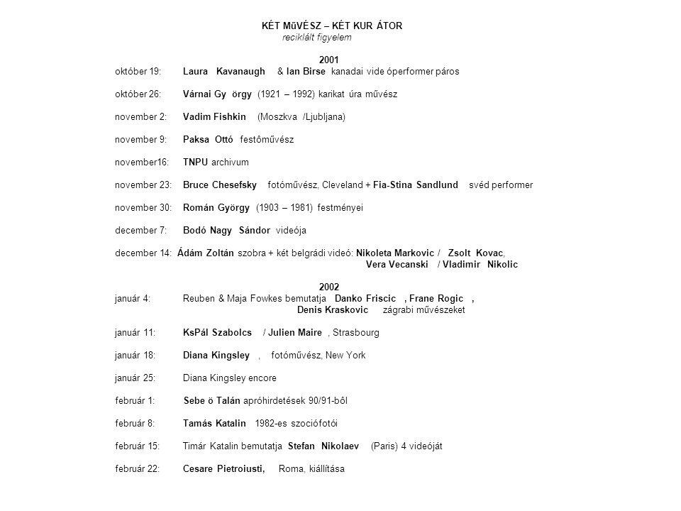 KÉT MűVÉSZ – KÉT KUR ÁTOR reciklált figyelem 2001 október 19: Laura Kavanaugh & Ian Birse kanadai vide óperformer páros október 26: Várnai Gy örgy (1921 – 1992) karikat úra művész november 2: Vadim Fishkin (Moszkva /Ljubljana) november 9: Paksa Ottó festôművész november16: TNPU archivum november 23: Bruce Chesefsky fotóművész, Cleveland + Fia-Stina Sandlund svéd performer november 30: Román György (1903 – 1981) festményei december 7: Bodó Nagy Sándor videója december 14: Ádám Zoltán szobra + két belgrádi videó: Nikoleta Markovic / Zsolt Kovac, Vera Vecanski / Vladimir Nikolic 2002 január 4: Reuben & Maja Fowkes bemutatja Danko Friscic, Frane Rogic, Denis Kraskovic zágrabi művészeket január 11:KsPál Szabolcs / Julien Maire, Strasbourg január 18:Diana Kingsley, fotóművész, New York január 25:Diana Kingsley encore február 1:Sebe ö Talán apróhirdetések 90/91-bôl február 8: Tamás Katalin 1982-es szociófotói február 15: Timár Katalin bemutatja Stefan Nikolaev (Paris) 4 videóját február 22: Cesare Pietroiusti, Roma, kiállítása