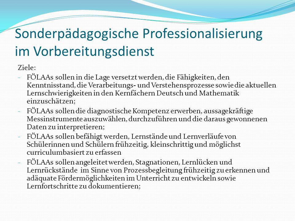 Sonderpädagogische Professionalisierung im Vorbereitungsdienst Ziele: - FÖLAAs sollen in die Lage versetzt werden, die Fähigkeiten, den Kenntnisstand, die Verarbeitungs- und Verstehensprozesse sowie die aktuellen Lernschwierigkeiten in den Kernfächern Deutsch und Mathematik einzuschätzen; - FÖLAAs sollen die diagnostische Kompetenz erwerben, aussagekräftige Messinstrumente auszuwählen, durchzuführen und die daraus gewonnenen Daten zu interpretieren; - FÖLAAs sollen befähigt werden, Lernstände und Lernverläufe von Schülerinnen und Schülern frühzeitig, kleinschrittig und möglichst curriculumbasiert zu erfassen - FÖLAAs sollen angeleitet werden, Stagnationen, Lernlücken und Lernrückstände im Sinne von Prozessbegleitung frühzeitig zu erkennen und adäquate Fördermöglichkeiten im Unterricht zu entwickeln sowie Lernfortschritte zu dokumentieren;