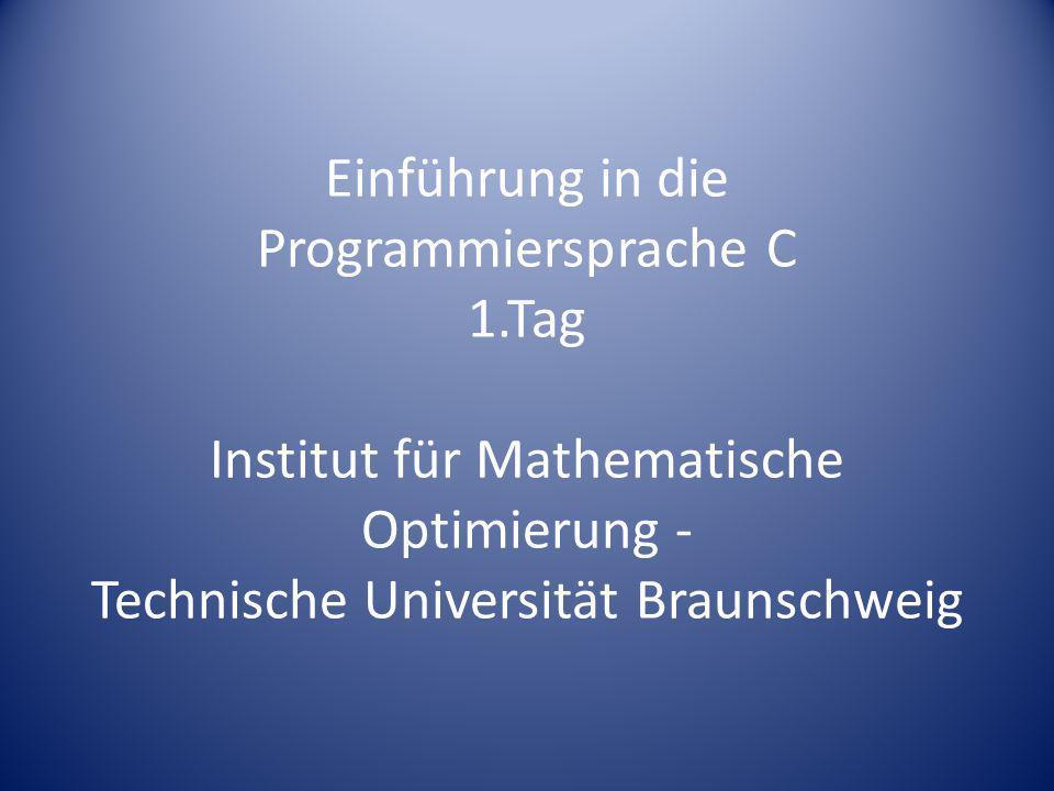 Einführung in die Programmiersprache C 1.Tag Institut für Mathematische Optimierung - Technische Universität Braunschweig